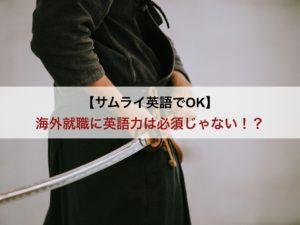 【サムライ英語でOK】海外就職に英語力は必須じゃない!?【注意点あり】